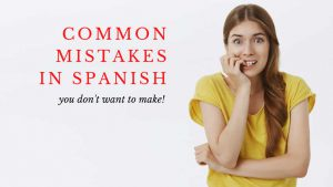 Common Spanish mistakes you want to avoid when speaking Spanish